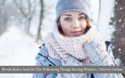 Break Rules And Do The Following Things During Winters | Gloves Online