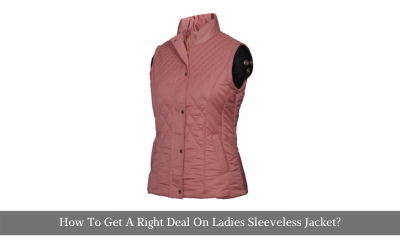 How To Get A Right Deal On Ladies Sleeveless Jacket?
